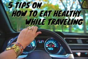 5 Tips on How To Eat Healthy While Traveling